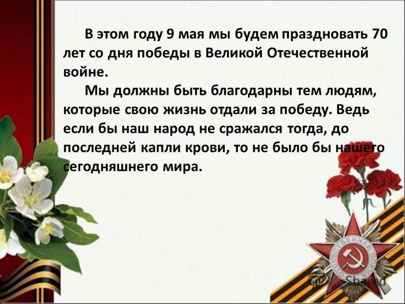 В этом году 9 мая мы будем праздновать 70 лет со дня победы в Великой Отечественной войне. Мы должны быть благодарны тем людям, которые свою жизнь отдали за победу. Ведь если бы наш народ не сражался тогда, до последней капли крови, то не было бы наш