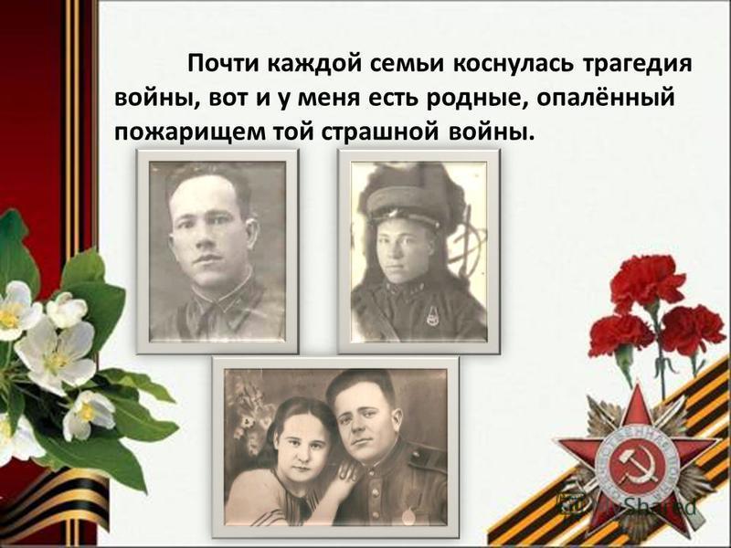 Почти каждой семьи коснулась трагедия войны, вот и у меня есть родные, опалённый пожарищем той страшной войны.