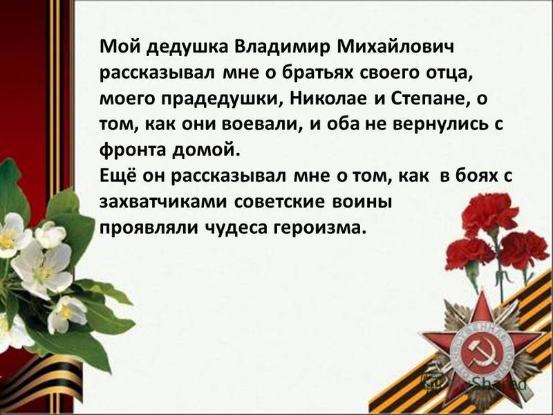 Мой дедушка Владимир Михайлович рассказывал мне о братьях своего отца, моего прадедушки, Николае и Степане, о том, как они воевали, и оба не вернулись с фронта домой. Ещё он рассказывал мне о том, как в боях с захватчиками советские воины проявляли ч