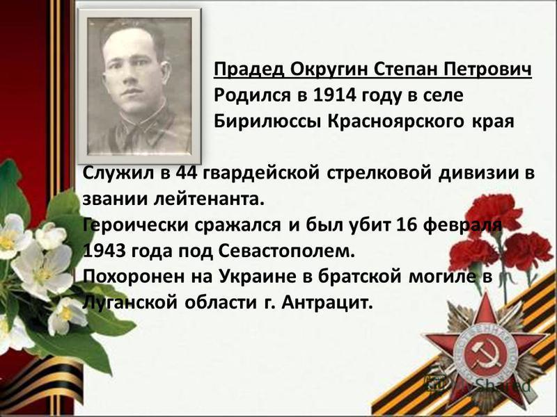 Прадед Округин Степан Петрович Родился в 1914 году в селе Бирилюссы Красноярского края Служил в 44 гвардейской стрелковой дивизии в звании лейтенанта. Героически сражался и был убит 16 февраля 1943 года под Севастополем. Похоронен на Украине в братск