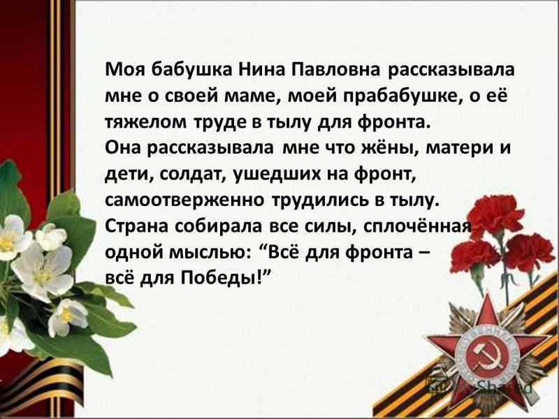 Моя бабушка Нина Павловна рассказывала мне о своей маме, моей прабабушке, о её тяжелом труде в тылу для фронта. Она рассказывала мне что жёны, матери и дети, солдат, ушедших на фронт, самоотверженно трудились в тылу. Страна собирала все силы, сплочён