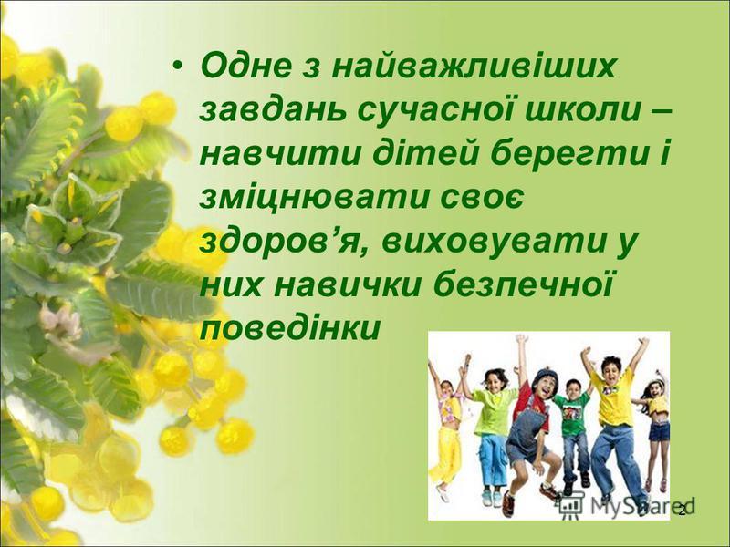 2 Одне з найважливіших завдань сучасної школи – навчити дітей берегти і зміцнювати своє здоровя, виховувати у них навички безпечної поведінки