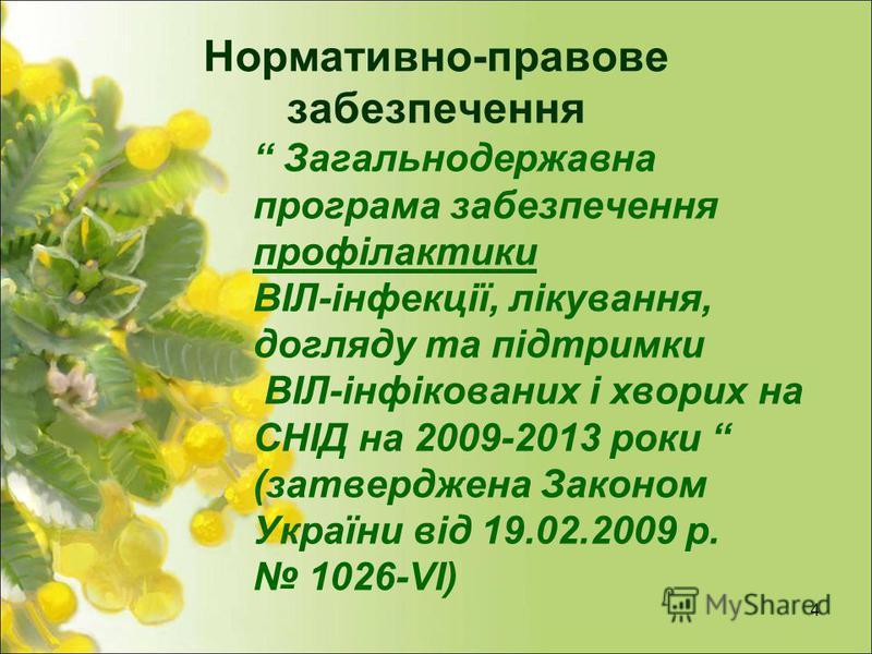 Нормативно-правове забезпечення Загальнодержавна програма забезпечення профілактики ВІЛ-інфекції, лікування, догляду та підтримки ВІЛ-інфікованих і хворих на СНІД на 2009-2013 роки (затверджена Законом України від 19.02.2009 р. 1026-VІ) 4