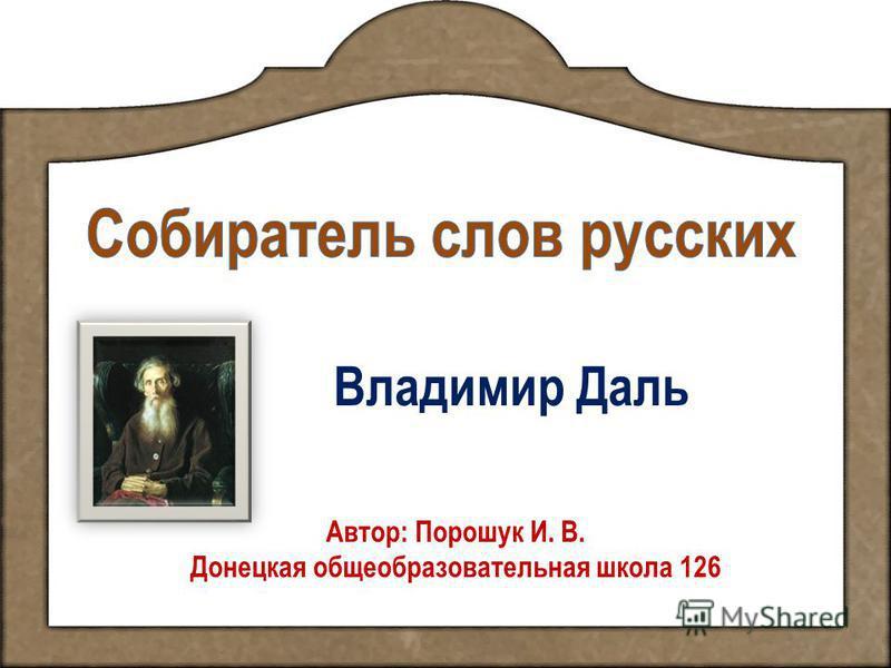Владимир Даль Автор: Порошук И. В. Донецкая общеобразовательная школа 126