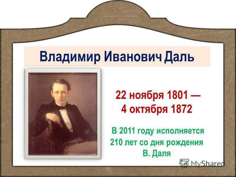 Владимир Иванович Даль 22 ноября 1801 4 октября 1872 В 2011 году исполняется 210 лет со дня рождения В. Даля