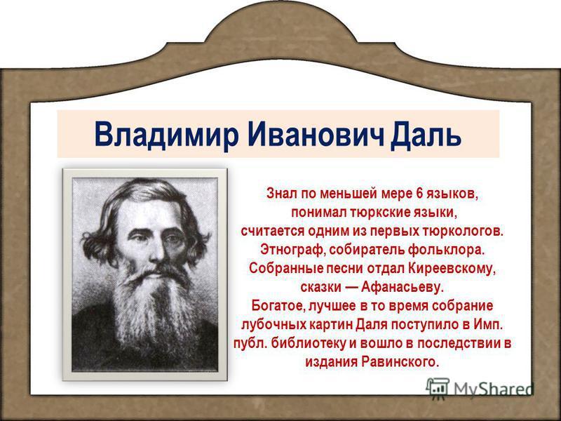 Владимир Иванович Даль Знал по меньшей мере 6 языков, понимал тюркские языки, считается одним из первых тюркологов. Этнограф, собиратель фольклора. Собранные песни отдал Киреевскому, сказки Афанасьеву. Богатое, лучшее в то время собрание лубочных кар