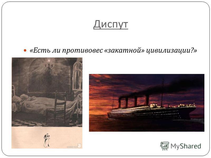 Диспут « Есть ли противовес « закатной » цивилизации ?»