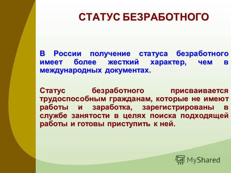 СТАТУС БЕЗРАБОТНОГО В России получение статуса безработного имеет более жесткий характер, чем в международных документах. Статус безработного присваивается трудоспособным гражданам, которые не имеют работы и заработка, зарегистрированы в службе занят