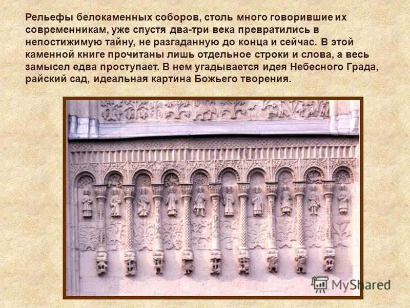 Рельефы белокаменных соборов, столь много говорившие их современникам, уже спустя два-три века превратились в непостижимую тайну, не разгаданную до конца и сейчас. В этой каменной книге прочитаны лишь отдельное строки и слова, а весь замысел едва про