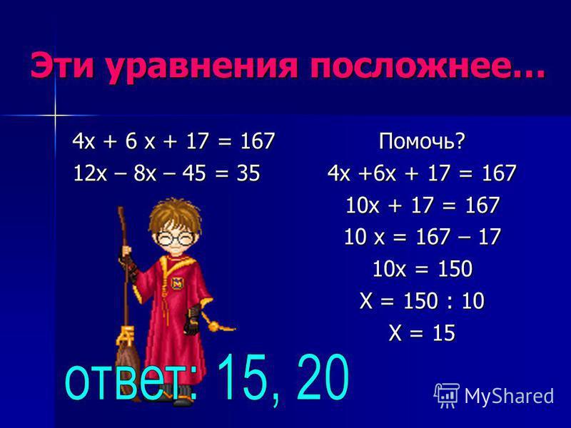 Эти уравнения посложнее… 4 х + 6 х + 17 = 167 12 х – 8 х – 45 = 35 Помочь? 4 х +6 х + 17 = 167 10 х + 17 = 167 10 х = 167 – 17 10 х = 150 Х = 150 : 10 Х = 15