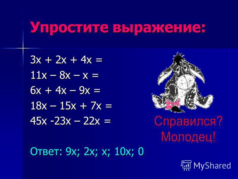 Упростите выражение: 3 х + 2 х + 4 х = 11 х – 8 х – х = 6 х + 4 х – 9 х = 18 х – 15 х + 7 х = 45 х -23 х – 22 х = Ответ: 9 х; 2 х; х; 10 х; 0