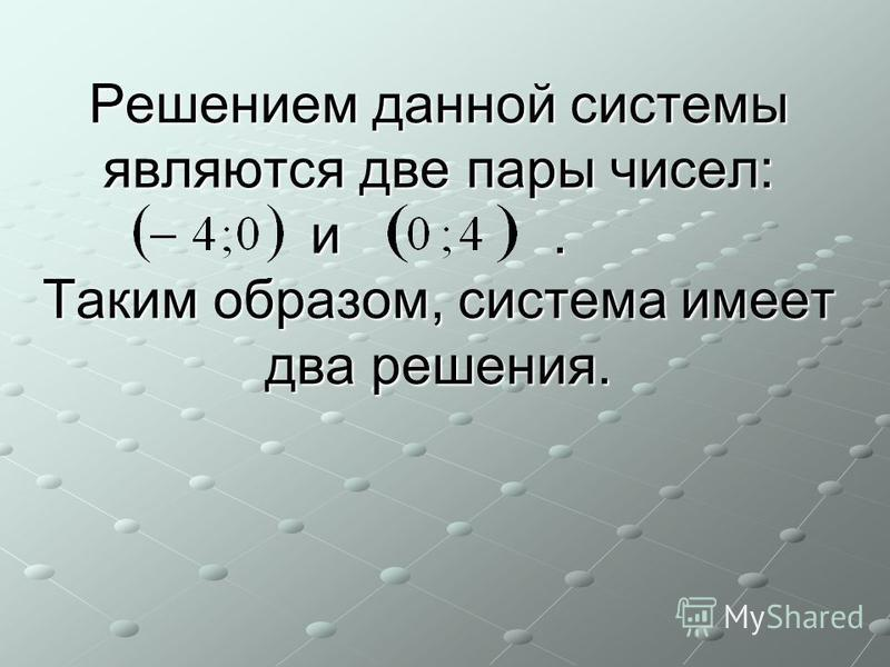 Решением данной системы являются две пары чисел: и. Таким образом, система имеет два решения.