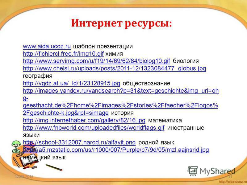 12.08.201511 Интернет ресурсы: www.aida.ucoz.ruwww.aida.ucoz.ru шаблон презентации http://fichiercl.free.fr/img10.gifhttp://fichiercl.free.fr/img10. gif химия http://www.servimg.com/u/f19/14/69/62/84/biolog10.gifhttp://www.servimg.com/u/f19/14/69/62/