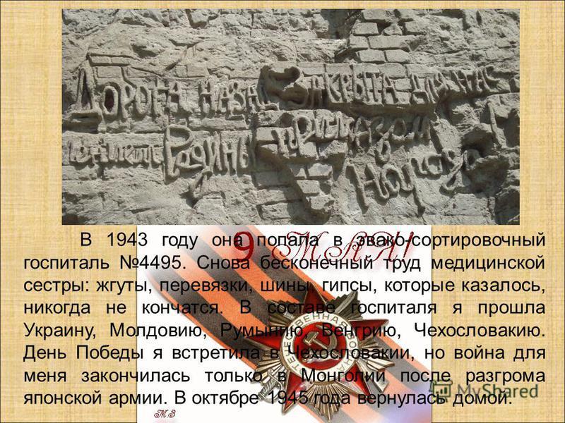 В 1943 году она попала в эвако-сортировочный госпиталь 4495. Снова бесконечный труд медицинской сестры: жгуты, перевязки, шины, гипсы, которые казалось, никогда не кончатся. В составе госпиталя я прошла Украину, Молдовию, Румынию, Венгрию, Чехословак