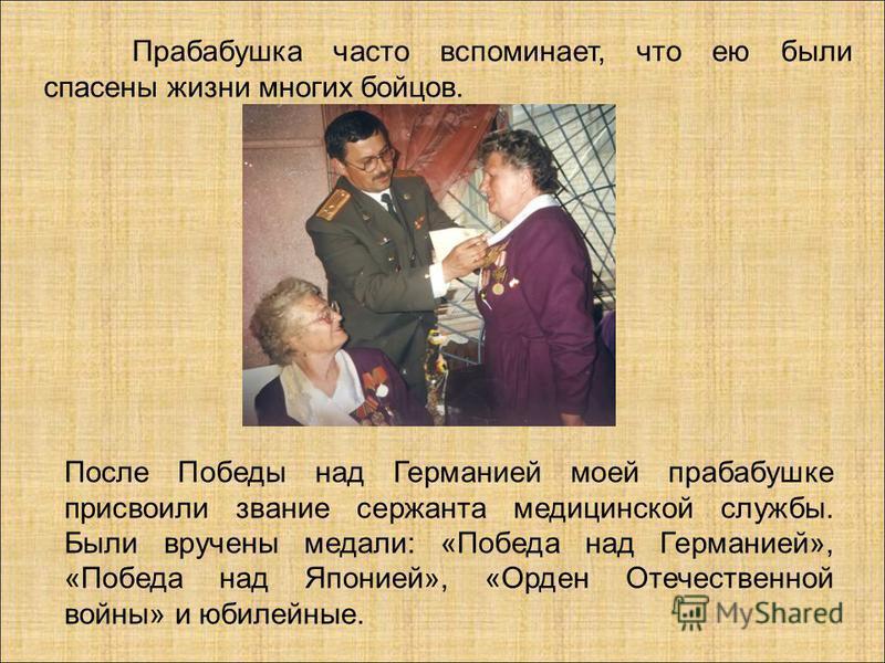 Прабабушка часто вспоминает, что ею были спасены жизни многих бойцов. После Победы над Германией моей прабабушке присвоили звание сержанта медицинской службы. Были вручены медали: «Победа над Германией», «Победа над Японией», «Орден Отечественной вой