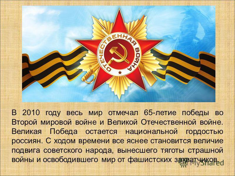 В 2010 году весь мир отмечал 65-летие победы во Второй мировой войне и Великой Отечественной войне. Великая Победа остается национальной гордостью россиян. С ходом времени все яснее становится величие подвига советского народа, вынесшего тяготы страш
