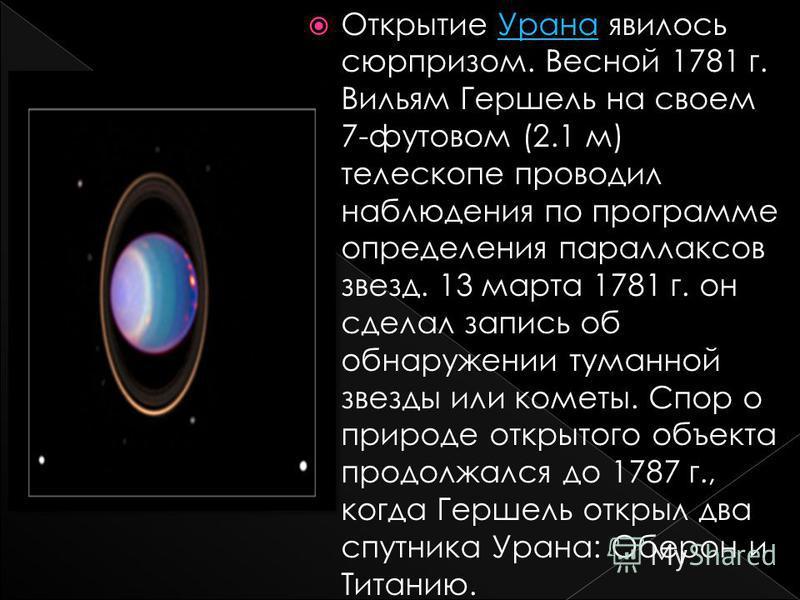 Открытие Урана явилось сюрпризом. Весной 1781 г. Вильям Гершель на своем 7-футовом (2.1 м) телескопе проводил наблюдения по программе определения параллаксов звезд. 13 марта 1781 г. он сделал запись об обнаружении туманной звезды или кометы. Спор о п