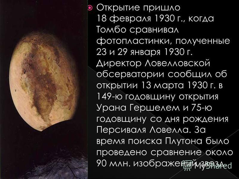 Открытие пришло 18 февраля 1930 г., когда Томбо сравнивал фотопластинки, полученные 23 и 29 января 1930 г. Директор Ловелловской обсерватории сообщил об открытии 13 марта 1930 г. в 149-ю годовщину открытия Урана Гершелем и 75-ю годовщину со дня рожде