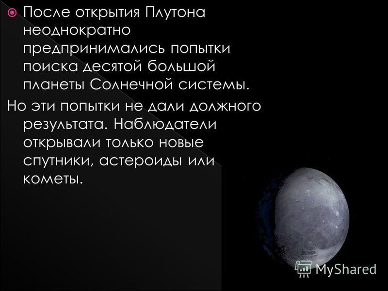 После открытия Плутона неоднократно предпринимались попытки поиска десятой большой планеты Солнечной системы. Но эти попытки не дали должного результата. Наблюдатели открывали только новые спутники, астероиды или кометы.