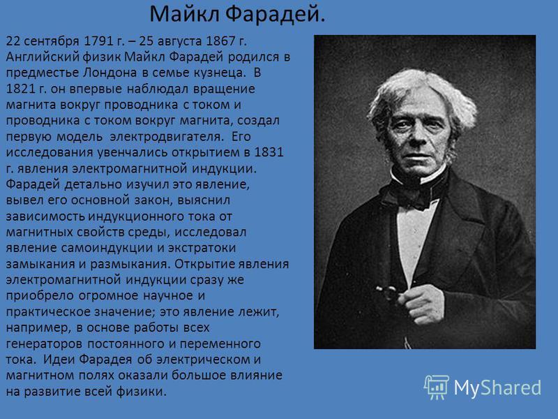 Майкл Фарадей. 22 сентября 1791 г. – 25 августа 1867 г. Английский физик Майкл Фарадей родился в предместье Лондона в семье кузнеца. В 1821 г. он впервые наблюдал вращение магнита вокруг проводника с током и проводника с током вокруг магнита, создал