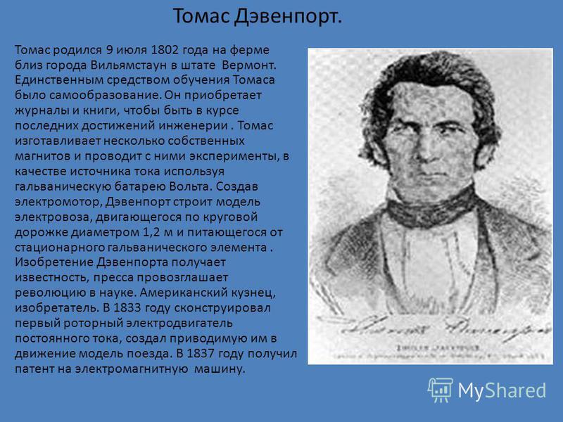 Томас Дэвенпорт. Томас родился 9 июля 1802 года на ферме близ города Вильямстаун в штате Вермонт. Единственным средством обучения Томаса было самообразование. Он приобретает журналы и книги, чтобы быть в курсе последних достижений инженерии. Томас из
