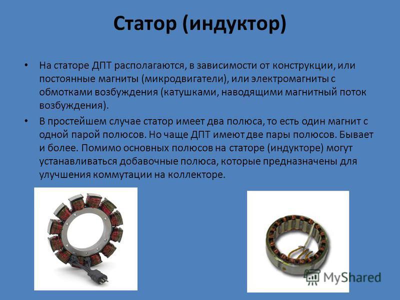 Статор (индуктор) На статоре ДПТ располагаются, в зависимости от конструкции, или постоянные магниты (микродвигатели), или электромагниты с обмотками возбуждения (катушками, наводящими магнитный поток возбуждения). В простейшем случае статор имеет дв