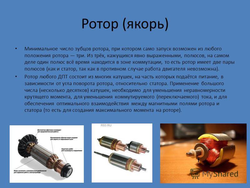 Ротор (якорь) Минимальное число зубцов ротора, при котором само запуск возможен из любого положения ротора три. Из трёх, кажущихся явно выраженными, полюсов, на самом деле один полюс всё время находится в зоне коммутации, то есть ротор имеет две пары