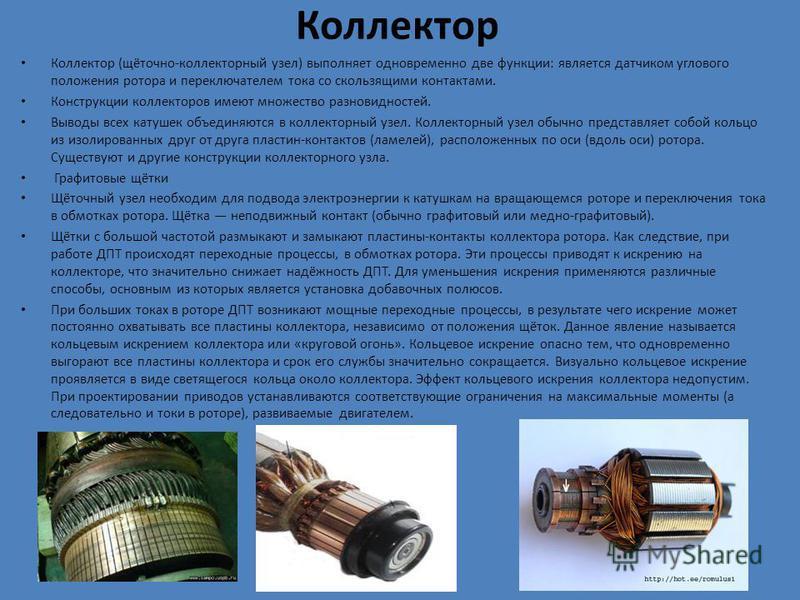 Коллектор Коллектор (щёточно-коллекторный узел) выполняет одновременно две функции: является датчиком углового положения ротора и переключателем тока со скользящими контактами. Конструкции коллекторов имеют множество разновидностей. Выводы всех катуш