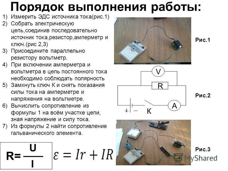 Порядок выполнения работы: 1)Измерить ЭДС источника тока(рис.1) 2)Собрать электрическую цепь,соединив последовательно источник тока,резистор,амперметр и ключ.(рис 2,3) 3)Присоедините параллельно резистору вольтметр. 4)При включении амперметра и вольт