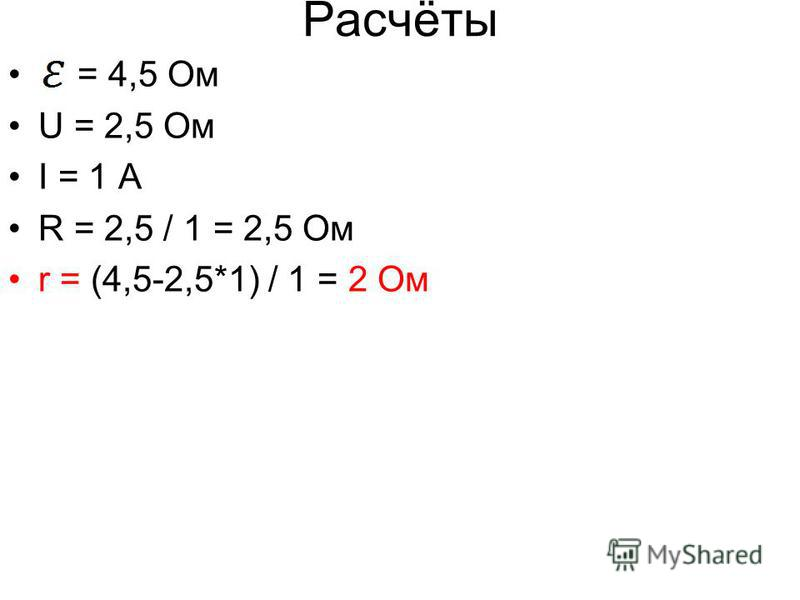 Расчёты = 4,5 Ом U = 2,5 Ом I = 1 A R = 2,5 / 1 = 2,5 Ом r = (4,5-2,5*1) / 1 = 2 Ом