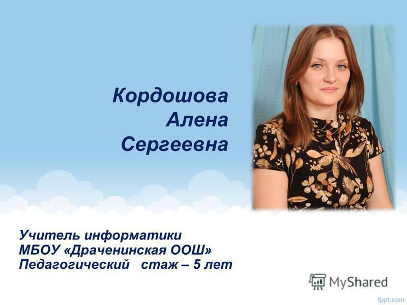 Кордошова Алена Сергеевна Учитель информатики МБОУ «Драченинская ООШ» Педагогическийстаж – 5 лет