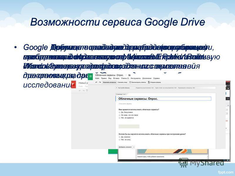 Возможности сервиса Google Drive Google Документ – создание и редактирование текстовых документов по аналогии с Microsoft Word. Использую для совместного выполнения текстовых заданий, для проверочных работ. Возможности сервиса Google Drive Google Таб