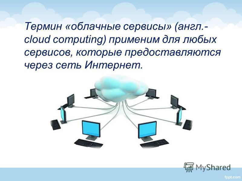 Термин «облачные сервисы» (англ.- cloud computing) применим для любых сервисов, которые предоставляются через сеть Интернет.