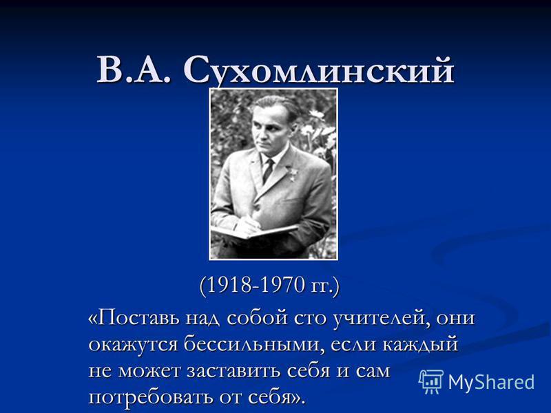 В.А. Сухомлинский (1918-1970 гг.) (1918-1970 гг.) «Поставь над собой сто учителей, они окажутся бессильными, если каждый не может заставить себя и сам потребовать от себя».