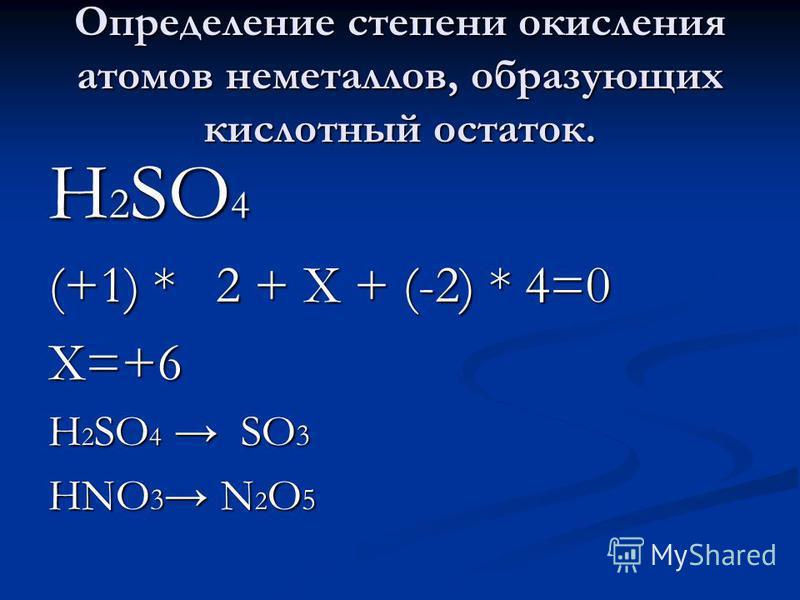 Определение степени окисления атомов неметаллов, образующих кислотный остаток. H 2 SO 4 (+1) * 2 + Х + (-2) * 4=0 Х=+6 H 2 SO 4 SO 3 HNO 3 N 2 O 5