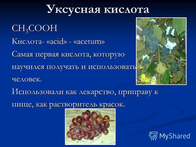 Уксусная кислота CH 3 COOH Кислота- «acid» - «acetum» Самая первая кислота, которую научился получать и использовать человек. Использовали как лекарство, приправу к пище, как растворитель красок.
