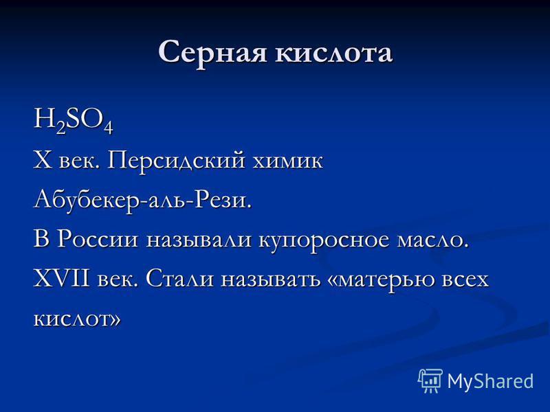 Серная кислота H 2 SO 4 X век. Персидский химик Абубекер-аль-Рези. В России называли купоросное масло. XVII век. Стали называть «матерью всех кислот»