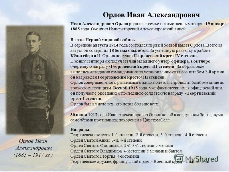 Орлов Иван Александрович Орлов Иван Александрович (1885 – 1917 гг.) Иван Александрович Орлов родился в семье потомственных дворян 19 января 1885 года. Окончил Императорский Александровский лицей. В годы Первой мировой войны. В середине августа 1914 г