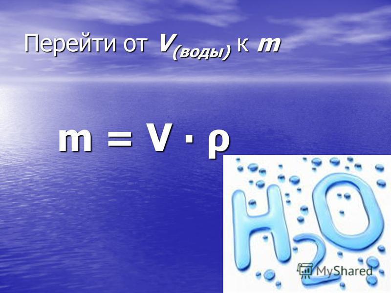 Перейти от V (воды) к m m = V ρ m = V ρ