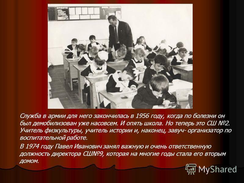Служба в армии для него закончилась в 1956 году, когда по болезни он был демобилизован уже насовсем. И опять школа. Но теперь это СШ 2. Учитель физкультуры, учитель истории и, наконец, завуч- организатор по воспитательной работе. В 1974 году Павел Ив
