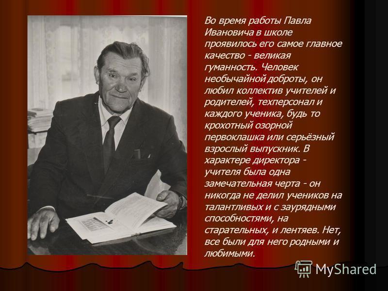 Во время работы Павла Ивановича в школе проявилось его самое главное качество - великая гуманность. Человек необычайной доброты, он любил коллектив учителей и родителей, техперсонал и каждого ученика, будь то крохотный озорной первоклашка или серьёзн