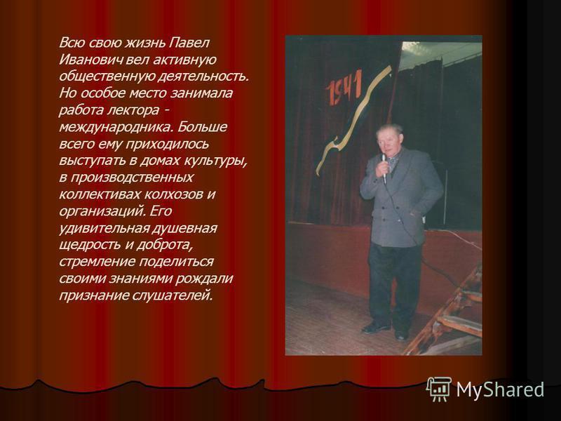 Всю свою жизнь Павел Иванович вел активную общественную деятельность. Но особое место занимала работа лектора - международника. Больше всего ему приходилось выступать в домах культуры, в производственных коллективах колхозов и организаций. Его удивит