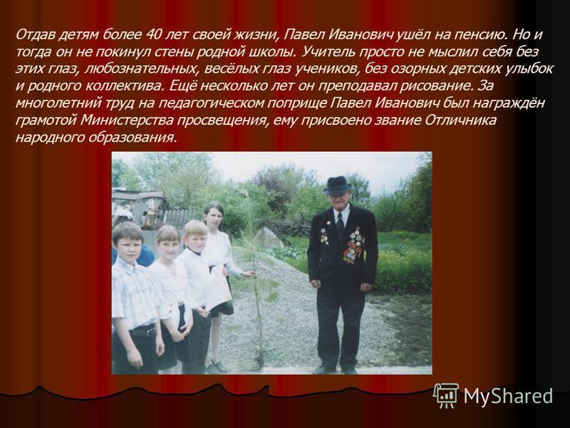 Отдав детям более 40 лет своей жизни, Павел Иванович ушёл на пенсию. Но и тогда он не покинул стены родной школы. Учитель просто не мыслил себя без этих глаз, любознательных, весёлых глаз учеников, без озорных детских улыбок и родного коллектива. Ещё