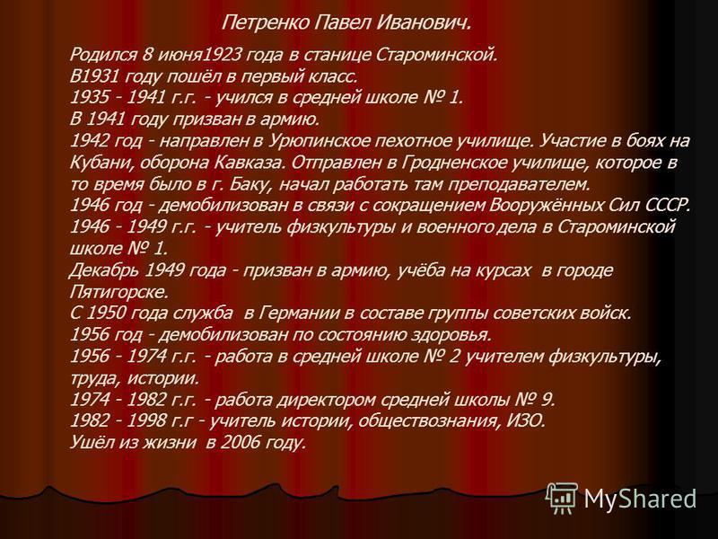 Родился 8 июня 1923 года в станице Староминской. В1931 году пошёл в первый класс. 1935 - 1941 г.г. - учился в средней школе 1. В 1941 году призван в армию. 1942 год - направлен в Урюпинское пехотное училище. Участие в боях на Кубани, оборона Кавказа.