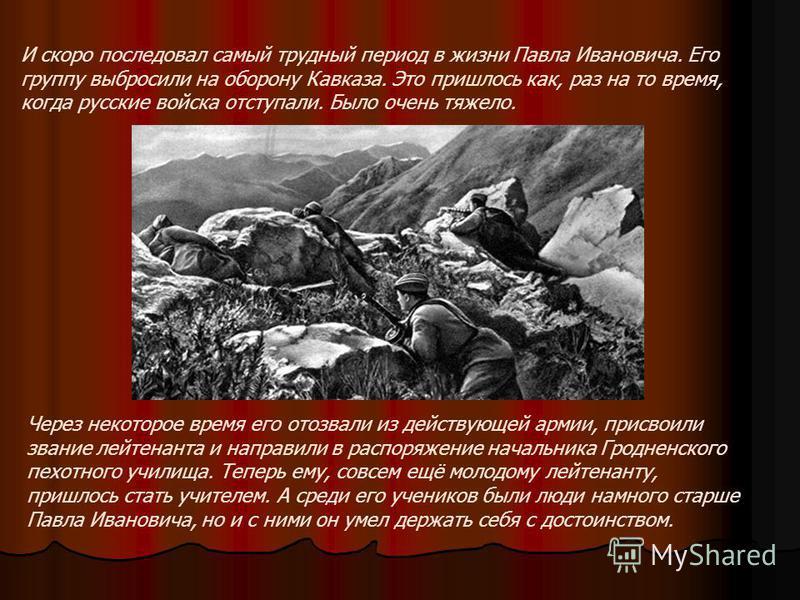 И скоро последовал самый трудный период в жизни Павла Ивановича. Его группу выбросили на оборону Кавказа. Это пришлось как, раз на то время, когда русские войска отступали. Было очень тяжело. Через некоторое время его отозвали из действующей армии, п