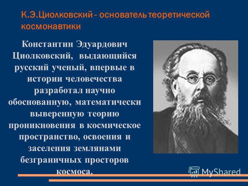 К.Э.Циолковский - основатель теоретической космонавтики Константин Эдуардович Циолковский, выдающийся русский ученый, впервые в истории человечества разработал научно обоснованную, математически выверенную теорию проникновения в космическое пространс