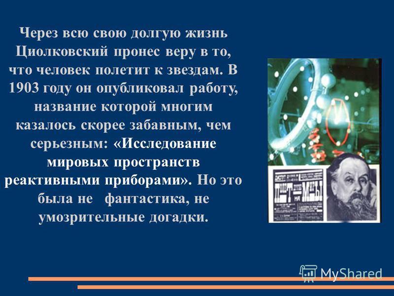 Через всю свою долгую жизнь Циолковский пронес веру в то, что человек полетит к звездам. В 1903 году он опубликовал работу, название которой многим казалось скорее забавным, чем серьезным: «Исследование мировых пространств реактивными приборами». Но
