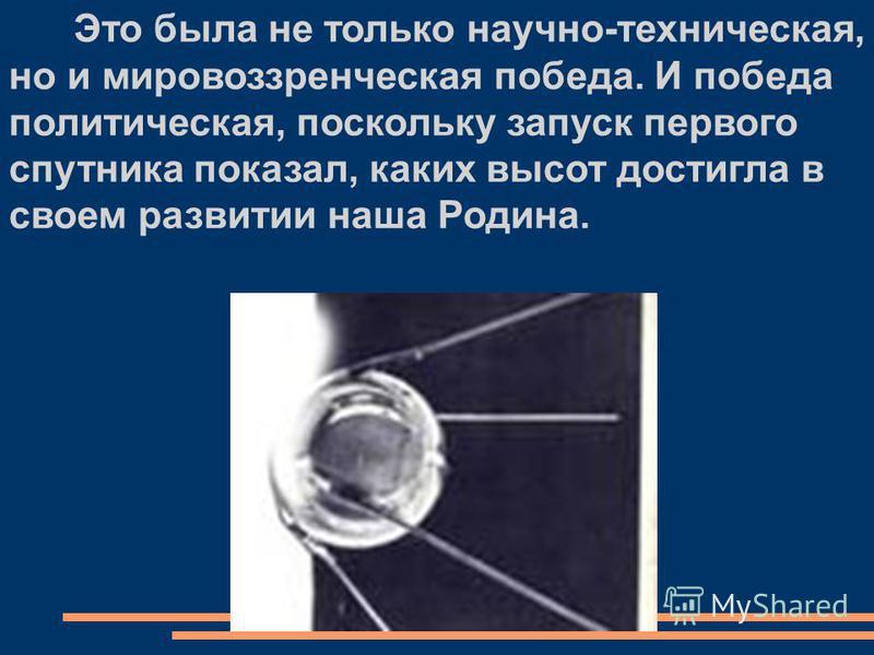 Это была не только научно-техническая, но и мировоззренческая победа. И победа политическая, поскольку запуск первого спутника показал, каких высот достигла в своем развитии наша Родина.