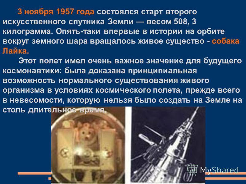 3 ноября 1957 года состоялся старт второго искусственного спутника Земли весом 508, 3 килограмма. Опять-таки впервые в истории на орбите вокруг земного шара вращалось живое существо - собака Лайка. Этот полет имел очень важное значение для будущего к