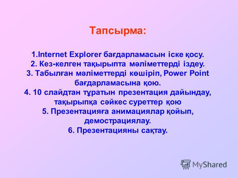 Тапсырма: 1.Internet Explorer бағдарламасын іске қосу. 2. Кез-келген тақырыпта мәліметтерді іздеу. 3. Табылған мәліметтерді көшіріп, Power Point бағдарламасына қою. 4. 10 слайдтан тұратын презентация дайындау, тақырыпқа сәйкес суреттер қою 5. Презент